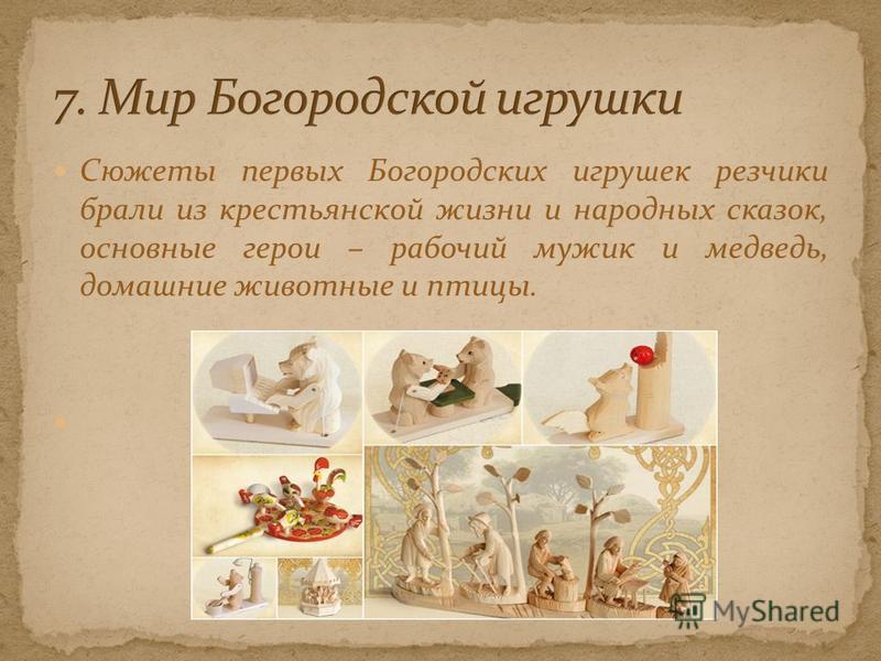 Сюжеты первых Богородских игрушек резчики брали из крестьянской жизни и народных сказок, основные герои – рабочий мужик и медведь, домашние животные и птицы.