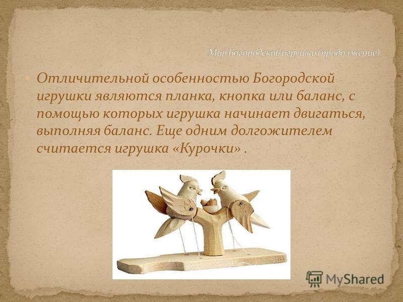 Отличительной особенностью Богородской игрушки являются планка, кнопка или баланс, с помощью которых игрушка начинает двигаться, выполняя баланс. Еще одним долгожителем считается игрушка «Курочки».