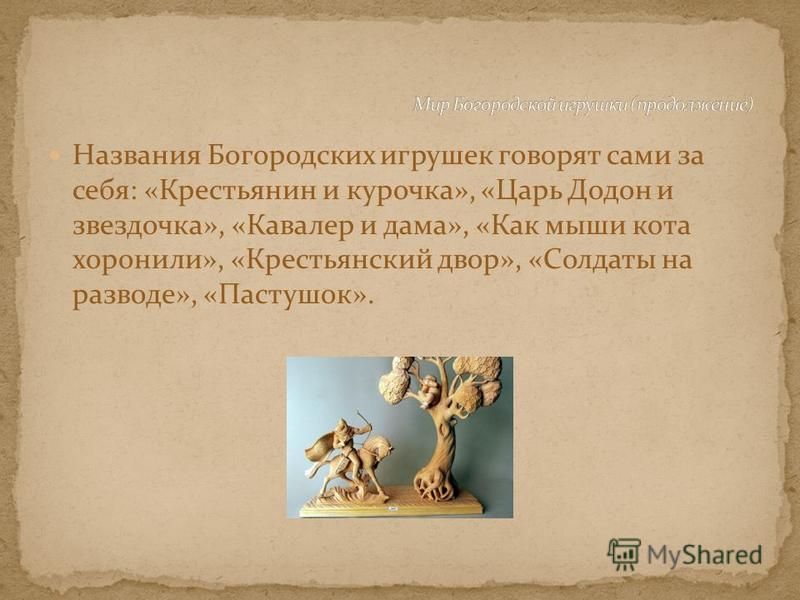 Названия Богородских игрушек говорят сами за себя: «Крестьянин и курочка», «Царь Додон и звездочка», «Кавалер и дама», «Как мыши кота хоронили», «Крестьянский двор», «Солдаты на разводе», «Пастушок».