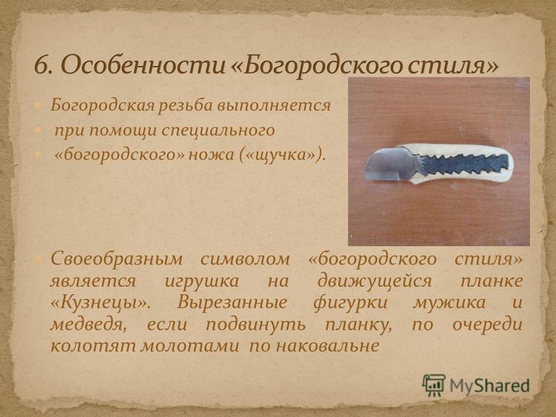 Богородская резьба выполняется при помощи специального «богородского» ножа («щучка»). Своеобразным символом «богородского стиля» является игрушка на движущейся планке «Кузнецы». Вырезанные фигурки мужика и медведя, если подвинуть планку, по очереди к