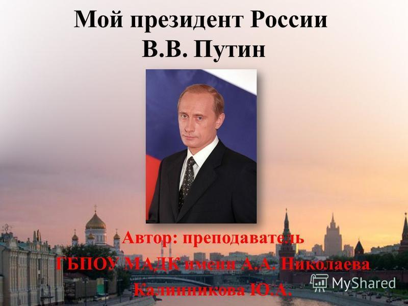 Мой президент России В.В. Путин Автор: преподаватель ГБПОУ МАДК имени А.А. Николаева Калинникова Ю.А.
