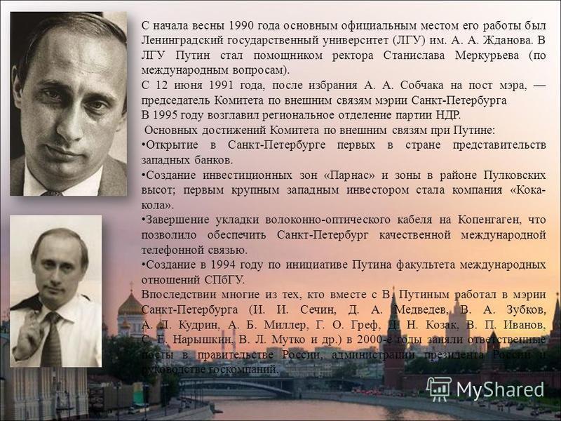 С начала весны 1990 года основным официальным местом его работы был Ленинградский государственный университет (ЛГУ) им. А. А. Жданова. В ЛГУ Путин стал помощником ректора Станислава Меркурьева (по международным вопросам). С 12 июня 1991 года, после и