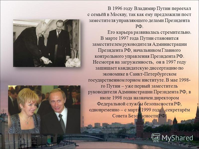 В 1996 году Владимир Путин переехал с семьёй в Москву, так как ему предложили пост заместителя управляющего делами Президента РФ. Его карьера развивалась стремительно. В марте 1997 года Путин становится заместителем руководителя Администрации Президе