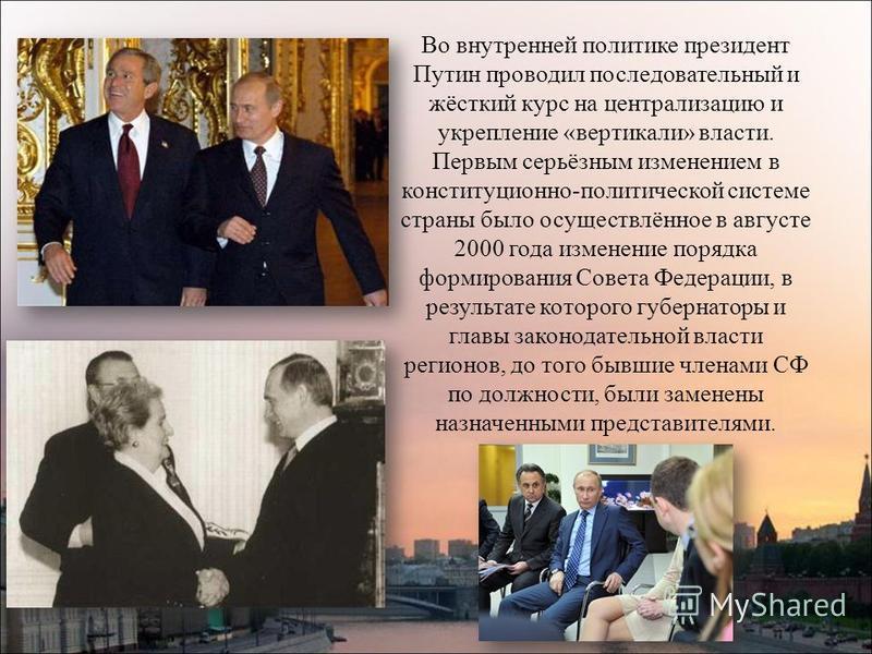 Во внутренней политике президент Путин проводил последовательный и жёсткий курс на централизацию и укрепление «вертикали» власти. Первым серьёзным изменением в конституционно-политической системе страны было осуществлённое в августе 2000 года изменен