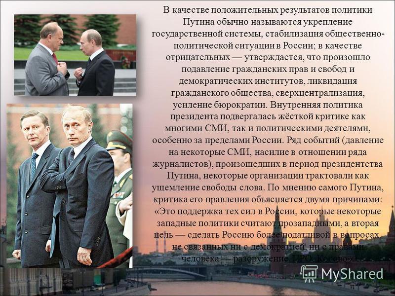 В качестве положительных результатов политики Путина обычно называются укрепление государственной системы, стабилизация общественно- политической ситуации в России; в качестве отрицательных утверждается, что произошло подавление гражданских прав и св