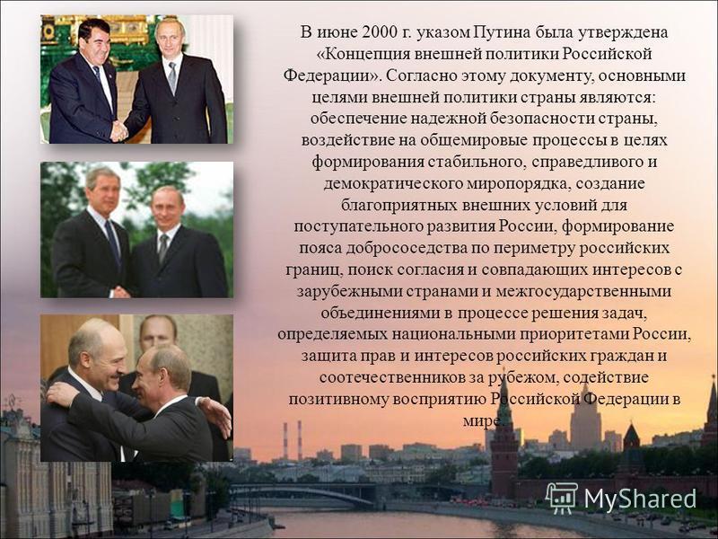 В июне 2000 г. указом Путина была утверждена «Концепция внешней политики Российской Федерации». Согласно этому документу, основными целями внешней политики страны являются: обеспечение надежной безопасности страны, воздействие на общемировые процессы