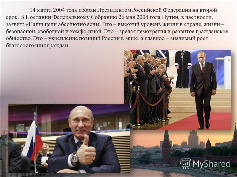 14 марта 2004 года избран Президентом Российской Федерации на второй срок. В Послании Федеральному Собранию 26 мая 2004 года Путин, в частности, заявил: «Наши цели абсолютно ясны. Это – высокий уровень жизни в стране, жизни – безопасной, свободной и
