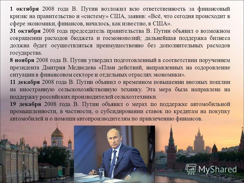 1 октября 2008 года В. Путин возложил всю ответственность за финансовый кризис на правительство и «систему» США, заявив: «Всё, что сегодня происходит в сфере экономики, финансов, началось, как известно, в США». 31 октября 2008 года председатель прави