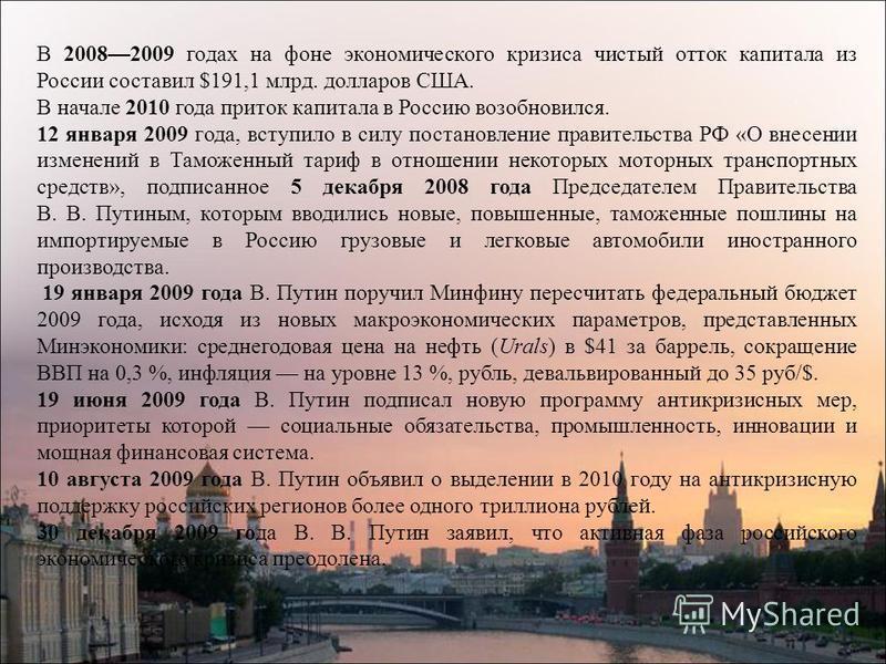 В 20082009 годах на фоне экономического кризиса чистый отток капитала из России составил $191,1 млрд. долларов США. В начале 2010 года приток капитала в Россию возобновился. 12 января 2009 года, вступило в силу постановление правительства РФ «О внесе