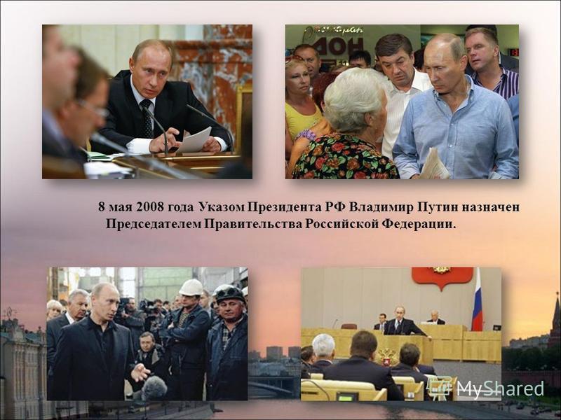 8 мая 2008 года Указом Президента РФ Владимир Путин назначен Председателем Правительства Российской Федерации.