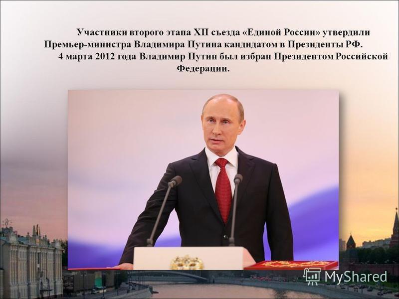 Участники второго этапа XII съезда «Единой России» утвердили Премьер-министра Владимира Путина кандидатом в Президенты РФ. 4 марта 2012 года Владимир Путин был избран Президентом Российской Федерации.