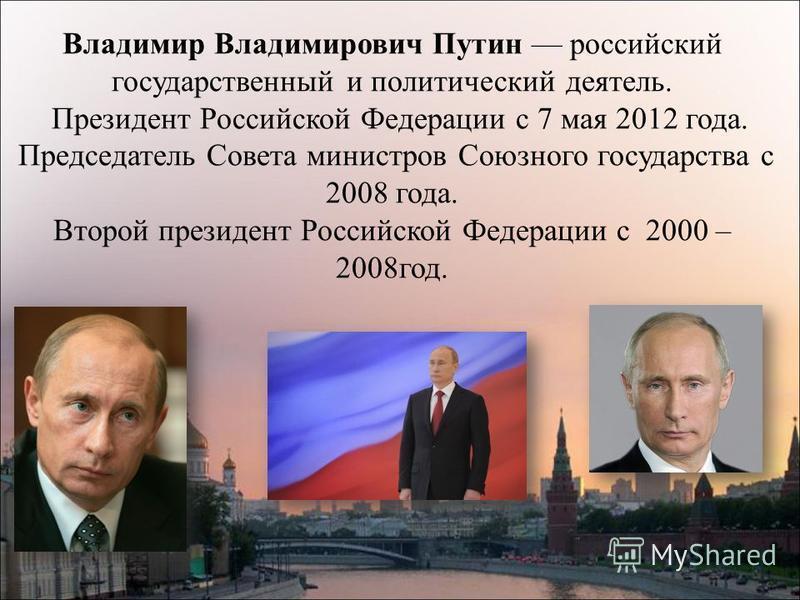 Владимир Владимирович Путин российский государственный и политический деятель. Президент Российской Федерации с 7 мая 2012 года. Председатель Совета министров Союзного государства с 2008 года. Второй президент Российской Федерации с 2000 – 2008 год.