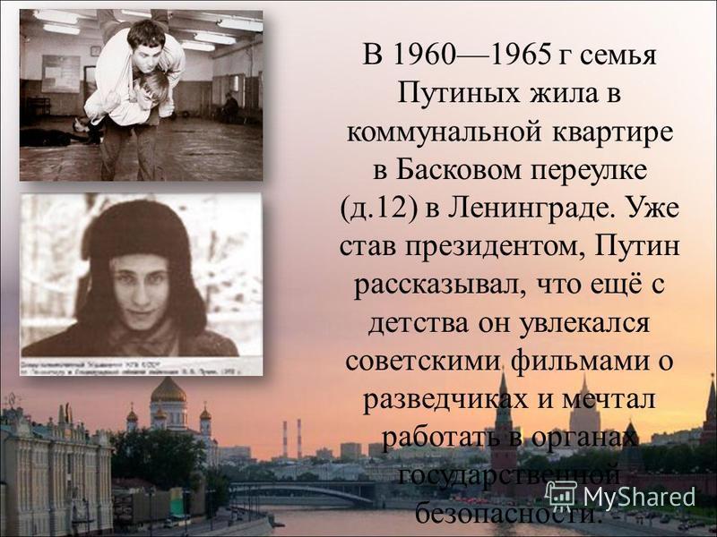 В 19601965 г семья Путиных жила в коммунальной квартире в Басковом переулке (д.12) в Ленинграде. Уже став президентом, Путин рассказывал, что ещё с детства он увлекался советскими фильмами о разведчиках и мечтал работать в органах государственной без