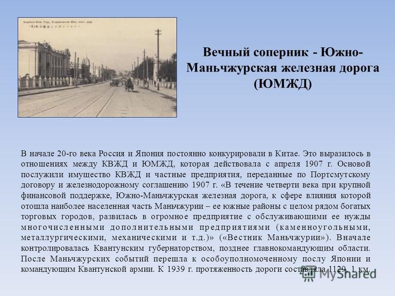 Вечный соперник - Южно- Маньчжурская железная дорога (ЮМЖД) В начале 20-го века Россия и Япония постоянно конкурировали в Китае. Это выразилось в отношениях между КВЖД и ЮМЖД, которая действовала с апреля 1907 г. Основой послужили имущество КВЖД и ча