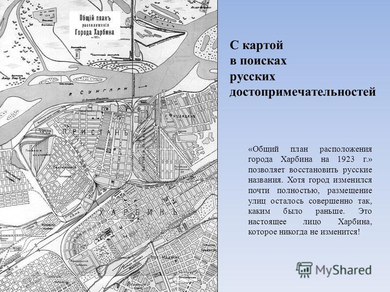 С картой в поисках русских достопримечательностей «Общий план расположения города Харбина на 1923 г.» позволяет восстановить русские названия. Хотя город изменился почти полностью, размещение улиц осталось совершенно так, каким было раньше. Это насто