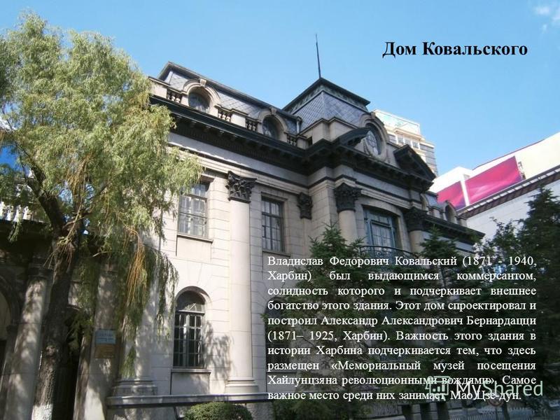 Дом Ковальского Владислав Федорович Ковальский (1871 - 1940, Харбин) был выдающимся коммерсантом, солидность которого и подчеркивает внешнее богатство этого здания. Этот дом спроектировал и построил Александр Александрович Бернардацци (1871– 1925, Ха