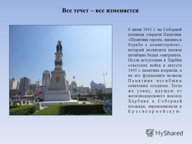 Все течет – все изменяется 8 июня 1941 г. на Соборной площади открыли Памятник «Памятник героям, павшим в борьбе с коминтерном», который посвятили памяти погибших белых эмигрантов. После вступления в Харбин советских войск в августе 1945 г. памятник