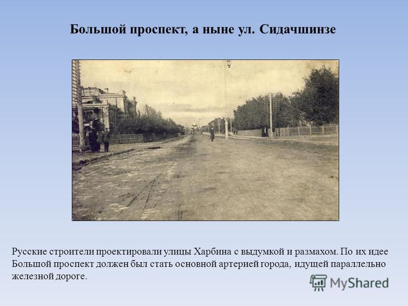 Большой проспект, а ныне ул. Сидачшинзе Русские строители проектировали улицы Харбина с выдумкой и размахом. По их идее Большой проспект должен был стать основной артерией города, идущей параллельно железной дороге.