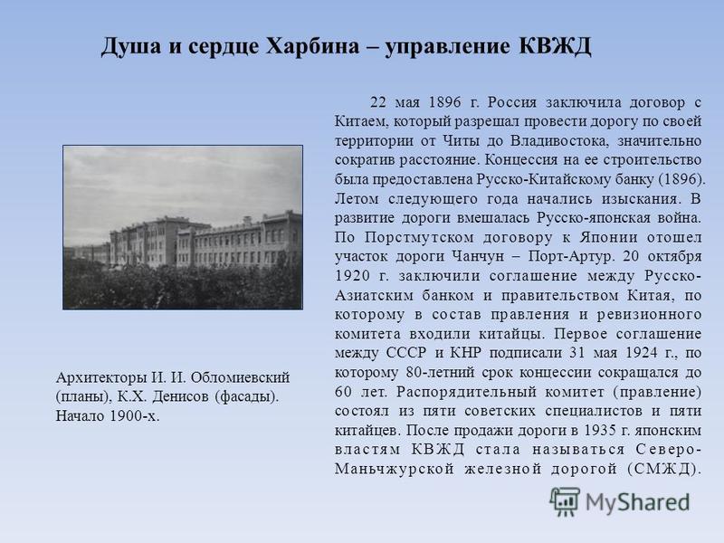 Душа и сердце Харбина – управление КВЖД 22 мая 1896 г. Россия заключила договор с Китаем, который разрешал провести дорогу по своей территории от Читы до Владивостока, значительно сократив расстояние. Концессия на ее строительство была предоставлена