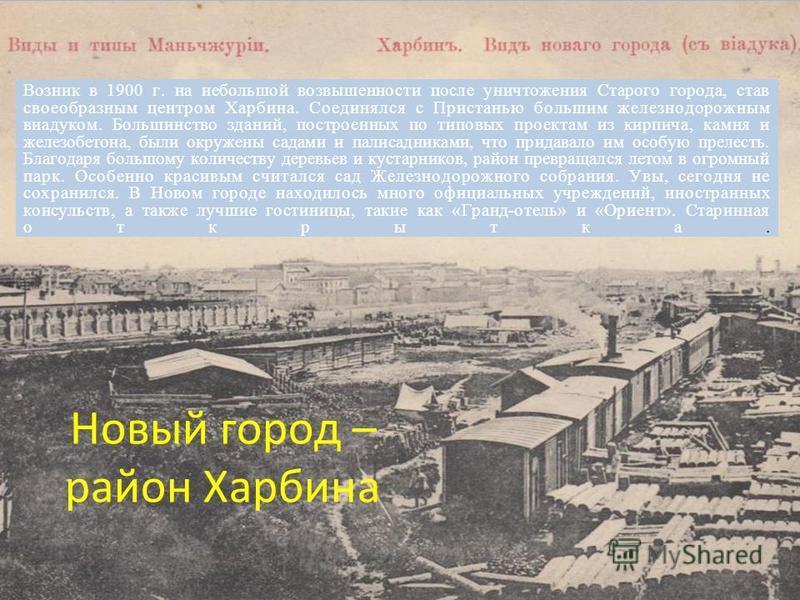 Новый город – район Харбина Возник в 1900 г. на небольшой возвышенности после уничтожения Старого города, став своеобразным центром Харбина. Соединялся с Пристанью большим железнодорожным виадуком. Большинство зданий, построенных по типовых проектам
