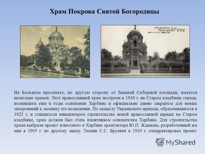 На Большом проспекте, по другую сторону от бывшей Соборной площади, имеется несколько храмов. Этот православный храм построен в 1930 г. на Старом кладбище города, возникшем еще в годы основания Харбина и официально давно закрытом для новых захоронени