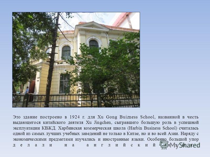 Это здание построено в 1924 г. для Xu Gong Buizness School, названной в честь выдающегося китайского деятеля Xu Jingchen, сыгравшего большую роль в успешной эксплуатации КВЖД. Харбинская коммерческая школа (Harbin Business School) считалась одной из