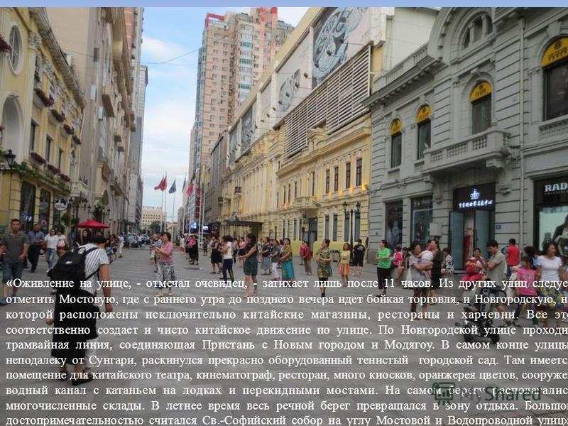 « Оживление на улице, - отмечал очевидец, - затихает лишь после 11 часов. Из других улиц следует отметить Мостовую, где с раннего утра до позднего вечера идет бойкая торговля, и Новгородскую, на которой расположены исключительно китайские магазины, р