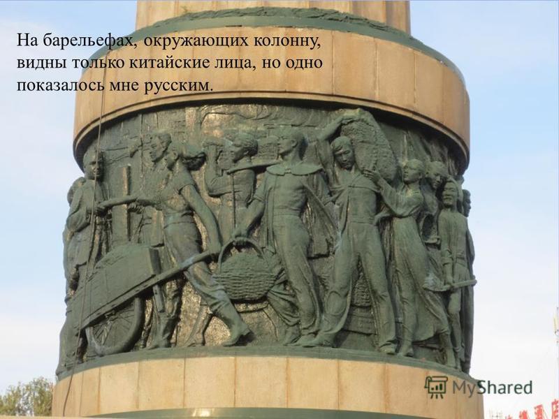 На барельефах, окружающих колонну, видны только китайские лица, но одно показалось мне русским.