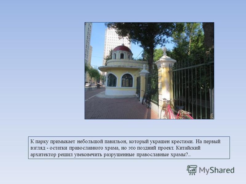 К парку примыкает небольшой павильон, который украшен крестами. На первый взгляд - остатки православного храма, но это поздний проект. Китайский архитектор решил увековечить разрушенные православные храмы?..