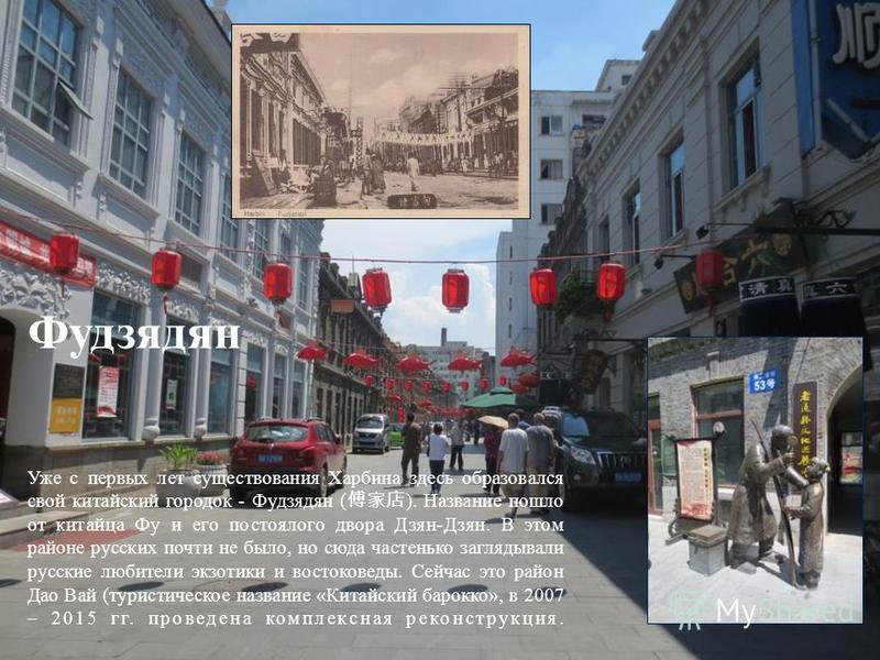 Фудзядян Уже с первых лет существования Харбина здесь образовался свой китайский городок - Фудзядян ( ). Название пошло от китайца Фу и его постоялого двора Дзян-Дзян. В этом районе русских почти не было, но сюда частенько заглядывали русские любител