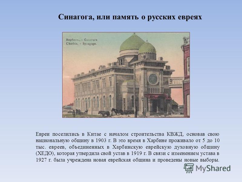 Синагога, или память о русских евреях Евреи поселились в Китае с началом строительства КВЖД, основав свою национальную общину в 1903 г. В это время в Харбине проживало от 5 до 10 тыс. евреев, объединенных в Харбинскую еврейскую духовную общину (ХЕДО)