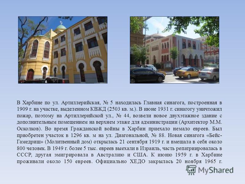 В Харбине по ул. Артиллерийская, 5 находилась Главная синагога, построенная в 1909 г. на участке, выделенном КВЖД (2503 кв. м.). В июне 1931 г. синагогу уничтожил пожар, поэтому на Артиллерийской ул., 44, возвели новое двухэтажное здание с дополнител