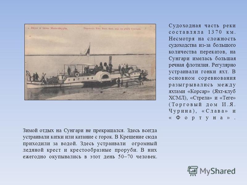 Судоходная часть реки составляла 1370 км. Несмотря на сложность судоходства из-за большого количества перекатов, на Сунгари имелась большая речная флотилия. Регулярно устраивали гонки яхт. В основном соревнования разыгрывались между яхтами «Корсар» (