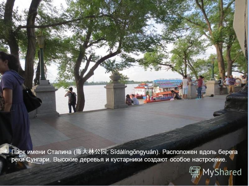 Парк имени Сталина ( ; Sīdàlíngōngyuán). Расположен вдоль берега реки Сунгари. Высокие деревья и кустарники создают особое настроение.
