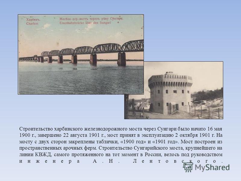 Строительство харбинского железнодорожного моста через Сунгари было начато 16 мая 1900 г., завершено 22 августа 1901 г., мост принят в эксплуатацию 2 октября 1901 г. На мосту с двух сторон закреплены таблички, «1900 год» и «1901 год». Мост построен и