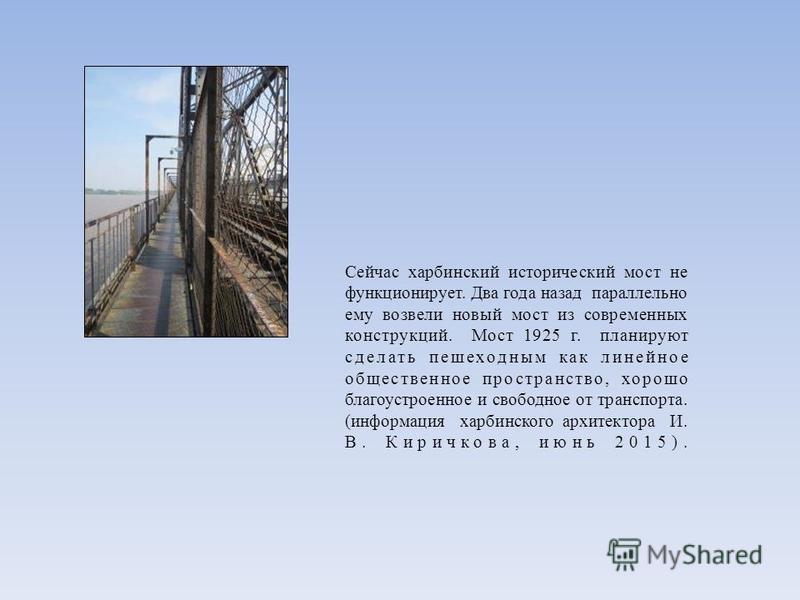 Сейчас харбинский исторический мост не функционирует. Два года назад параллельно ему возвели новый мост из современных конструкций. Мост 1925 г. планируют сделать пешеходным как линейное общественное пространство, хорошо благоустроенное и свободное о