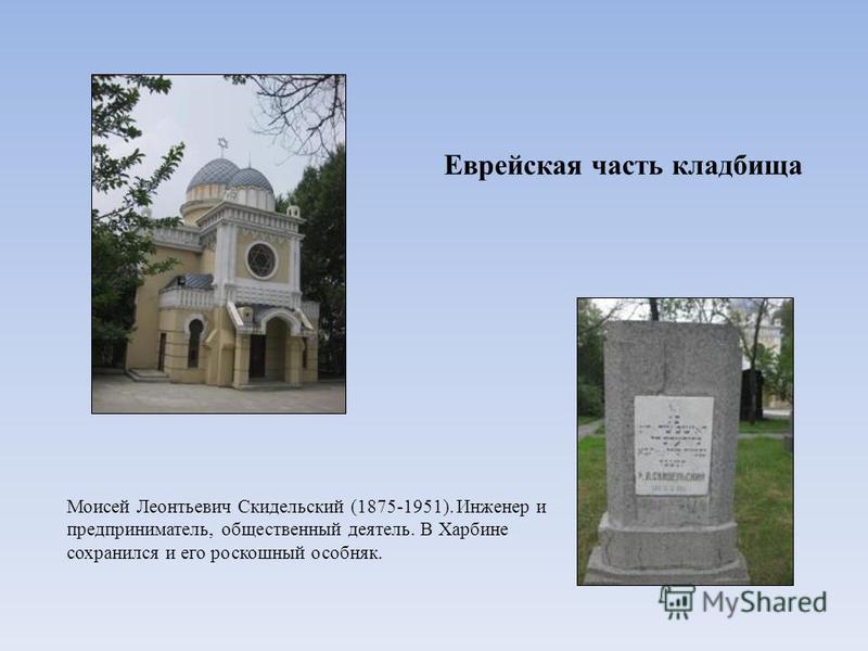 Еврейская часть кладбища Моисей Леонтьевич Скидельский (1875-1951). Инженер и предприниматель, общественный деятель. В Харбине сохранился и его роскошный особняк.