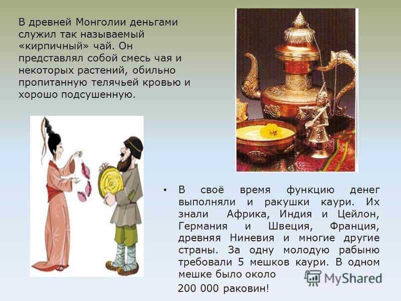 В древней Монголии деньгами служил так называемый «кирпичный» чай. Он представлял собой смесь чая и некоторых растений, обильно пропитанную телячьей кровью и хорошо подсушенную. В своё время функцию денег выполняли и ракушки каури. Их знали Африка, И