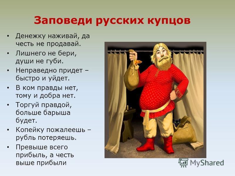 Заповеди русских купцов Денежку наживай, да честь не продавай. Лишнего не бери, души не губи. Неправедно придет – быстро и уйдет. В ком правды нет, тому и добра нет. Торгуй правдой, больше барыша будет. Копейку пожалеешь – рубль потеряешь. Превыше вс