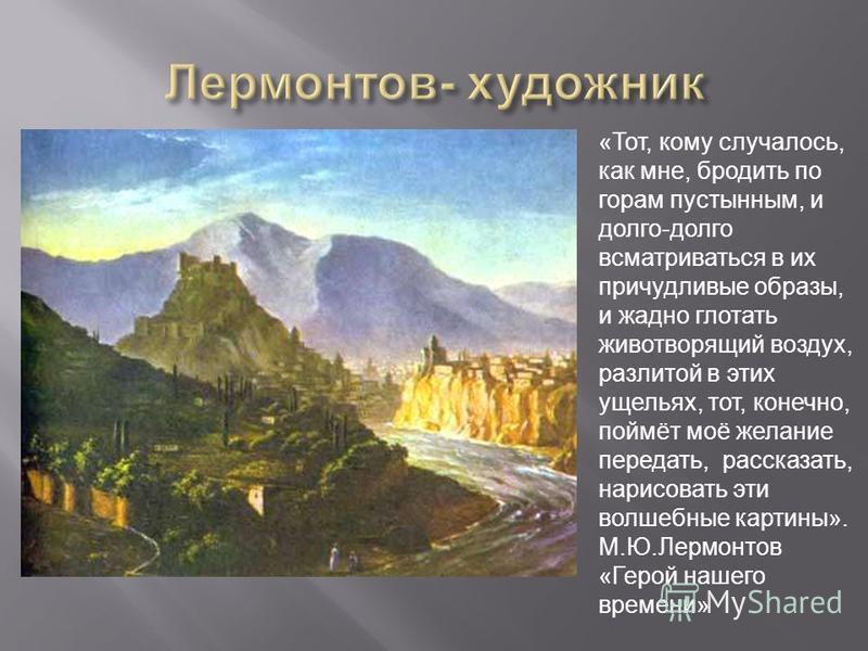 «Тот, кому случалось, как мне, бродить по горам пустынным, и долго-долго всматриваться в их причудливые образы, и жадно глотать животворящий воздух, разлитой в этих ущельях, тот, конечно, поймёт моё желание передать, рассказать, нарисовать эти волшеб