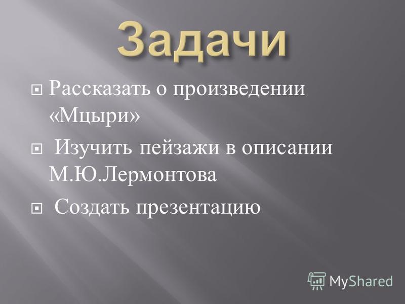 Рассказать о произведении « Мцыри » Изучить пейзажи в описании М. Ю. Лермонтова Создать презентацию