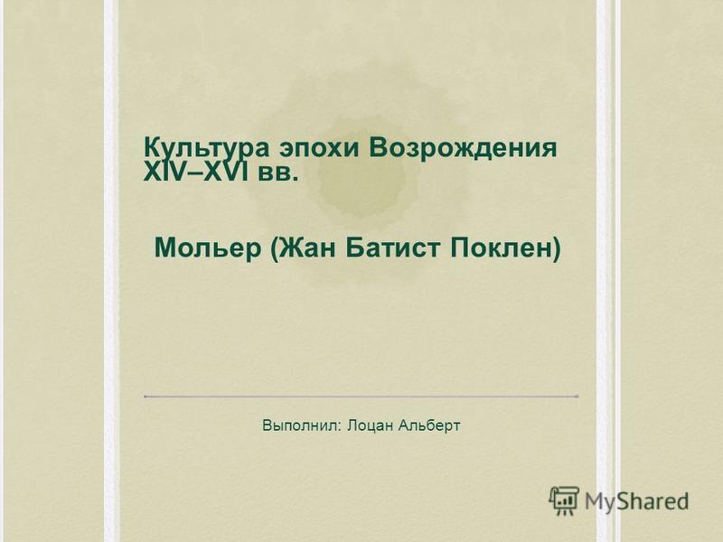Культура эпохи Возрождения XIV–XVI вв. Выполнил: Лоцан Альберт Мольер (Жан Батист Поклен)
