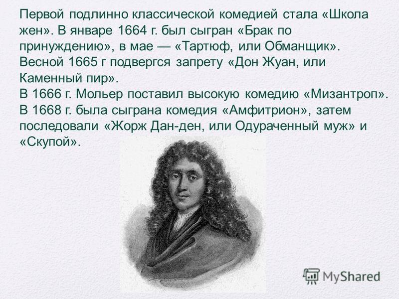 Первой подлинно классической комедией стала «Школа жен». В январе 1664 г. был сыгран «Брак по принуждению», в мае «Тартюф, или Обманщик». Весной 1665 г подвергся запрету «Дон Жуан, или Каменный пир». В 1666 г. Мольер поставил высокую комедию «Мизантр