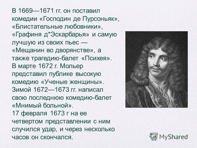В 16691671 гг. он поставил комедии «Господин де Пурсоньяк», «Блистательные любовники», «Графиня д*Эскарбарья» и самую лучшую из своих пьес «Мещанин во дворянстве», а также трагедию-балет «Психея». В марте 1672 г. Мольер представил публике высокую ком