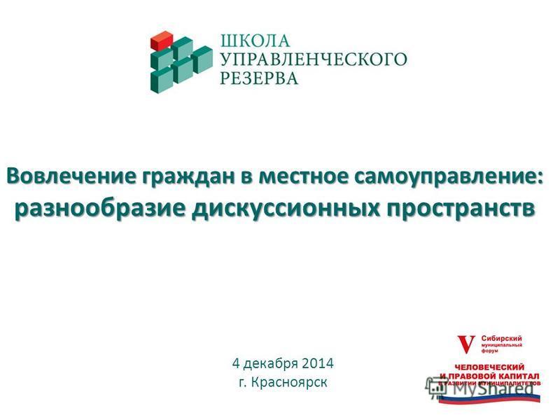 Вовлечение граждан в местное самоуправление: разнообразие дискуссионных пространств 4 декабря 2014 г. Красноярск