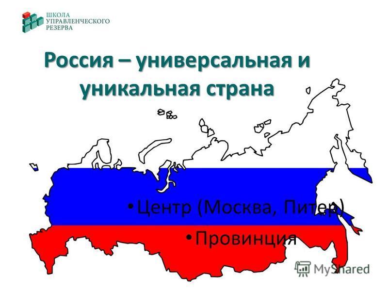 Россия – универсальная и уникальная страна Центр (Москва, Питер) Провинция