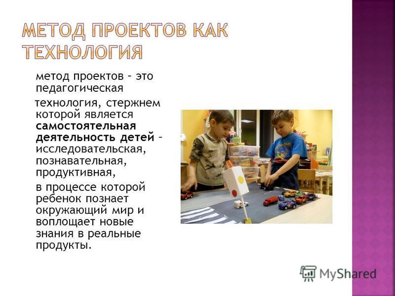 метод проектов – это педагогическая технология, стержнем которой является самостоятельная деятельность детей – исследовательская, познавательная, продуктивная, в процессе которой ребенок познает окружающий мир и воплощает новые знания в реальные прод