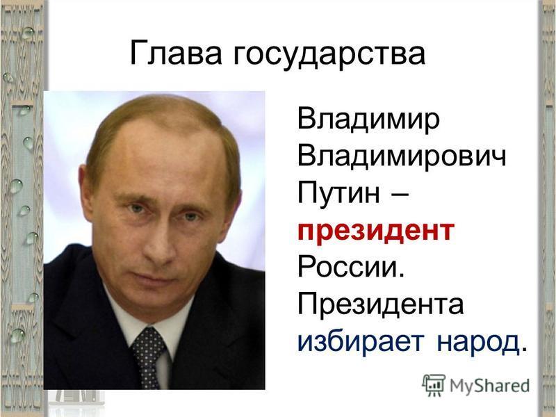 Глава государства Владимир Владимирович Путин – президент России. Президента избирает народ.