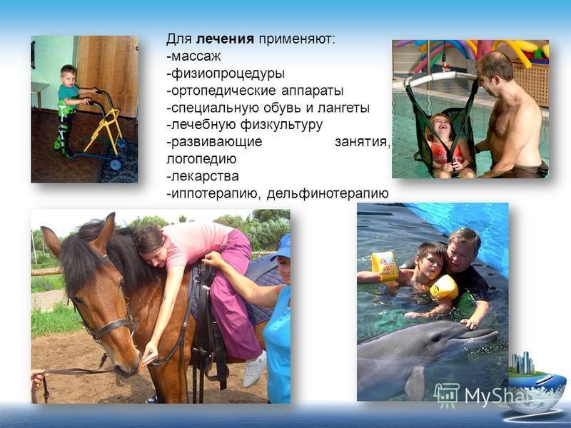 Для лечения применяют: -массаж -физиопроцедуры -ортопедические аппараты -специальную обувь и лангеты -лечебную физкультуру -развивающие занятия, логопедию -лекарства -иппотерапию, дельфинотерапию