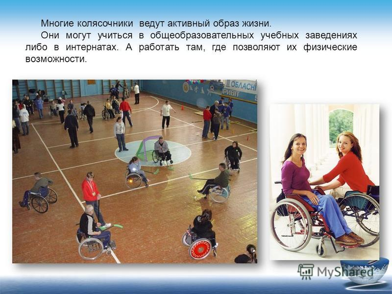 Многие колясочники ведут активный образ жизни. Они могут учиться в общеобразовательных учебных заведениях либо в интернатах. А работать там, где позволяют их физические возможности.